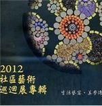 生活藝宴‧美學傳情-2012社區藝術巡迴展專輯