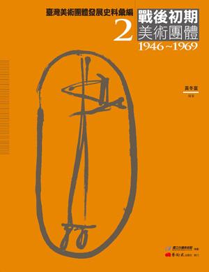 臺灣美術團體發展史料彙編──戰後初期美術團體(1945-1969)