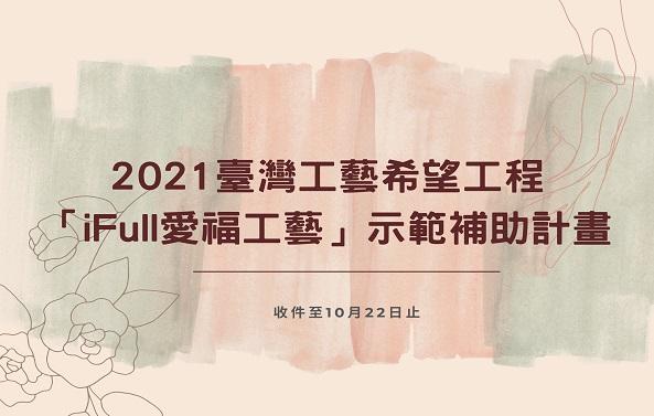 2021臺灣工藝希望工程-「iFull愛福工藝」示範補助計畫