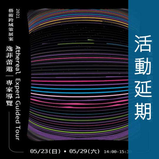 【延期公告】2021藝術跨域策展案─「Æthereal逸菲蕾遨」專家導覽