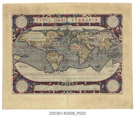 世界地圖,1587-這張世界地圖最早收錄在荷蘭製圖師奧特利烏斯(Abraham Ortelius)1570年出版的《世界舞臺》(Theatrum Orbis Terrarum)地圖集中。《世界舞臺》被譽為是西方近代第一套地圖集,出版後被大量翻印並出版各種語言版本,是當時人據以認識世界的重要參考本。