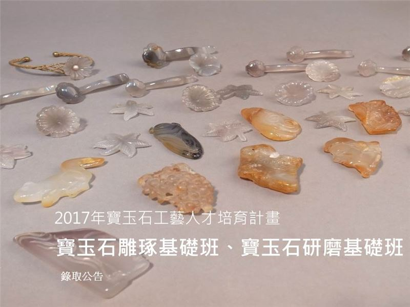 2017年寶玉石工藝人才培育計畫-【寶玉石雕琢基礎班及寶玉石研磨基礎班】錄取公告