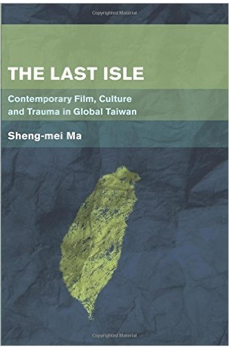 The Last Isle: Contemporary Film, Culture and Trauma in Global Taiwan (Place, Memory, Affect)