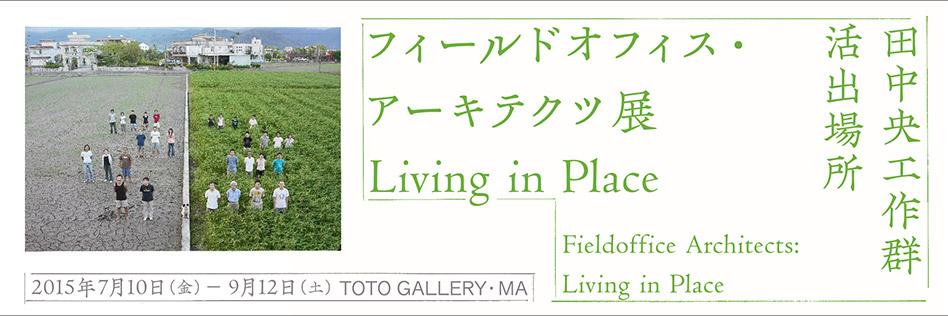 【展覧会】「フィールドオフィス・アーキテクツ展 Living in Place」TOTOギャラリー・間で開催中。9月12日(土)まで